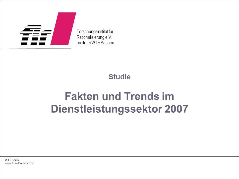 © FIR 2006 www.fir.rwth-aachen.de 1 Studie Fakten und Trends im Dienstleistungssektor 2007 © FIR 2006 www.fir.rwth-aachen.de Forschungsinstitut für Ra