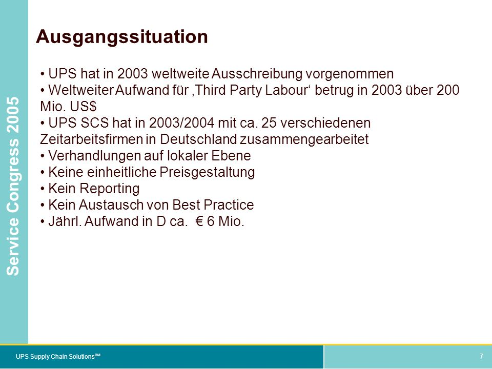 7 UPS Supply Chain Solutions SM Service Congress 2005 7 Ausgangssituation UPS hat in 2003 weltweite Ausschreibung vorgenommen Weltweiter Aufwand für Third Party Labour betrug in 2003 über 200 Mio.