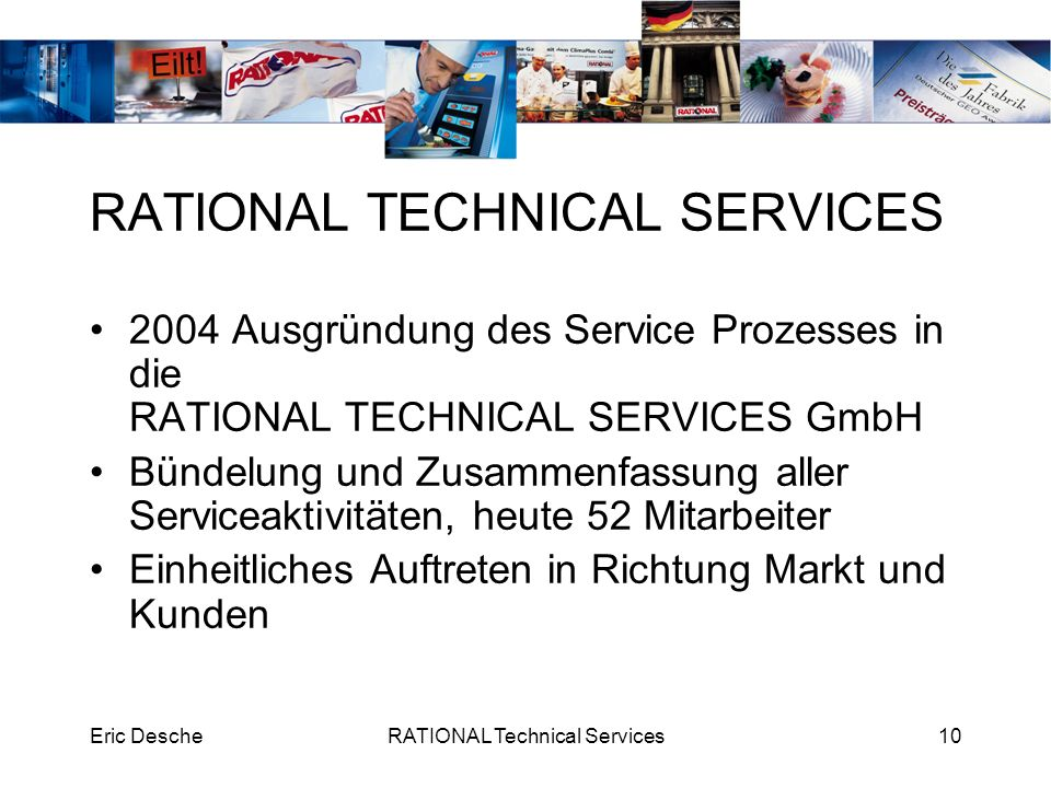 Eric DescheRATIONAL Technical Services10 RATIONAL TECHNICAL SERVICES 2004 Ausgründung des Service Prozesses in die RATIONAL TECHNICAL SERVICES GmbH Bü