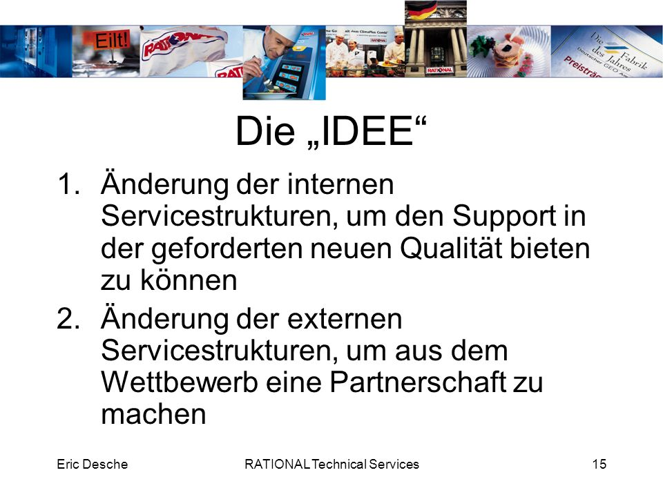 Eric DescheRATIONAL Technical Services15 Die IDEE 1.Änderung der internen Servicestrukturen, um den Support in der geforderten neuen Qualität bieten z