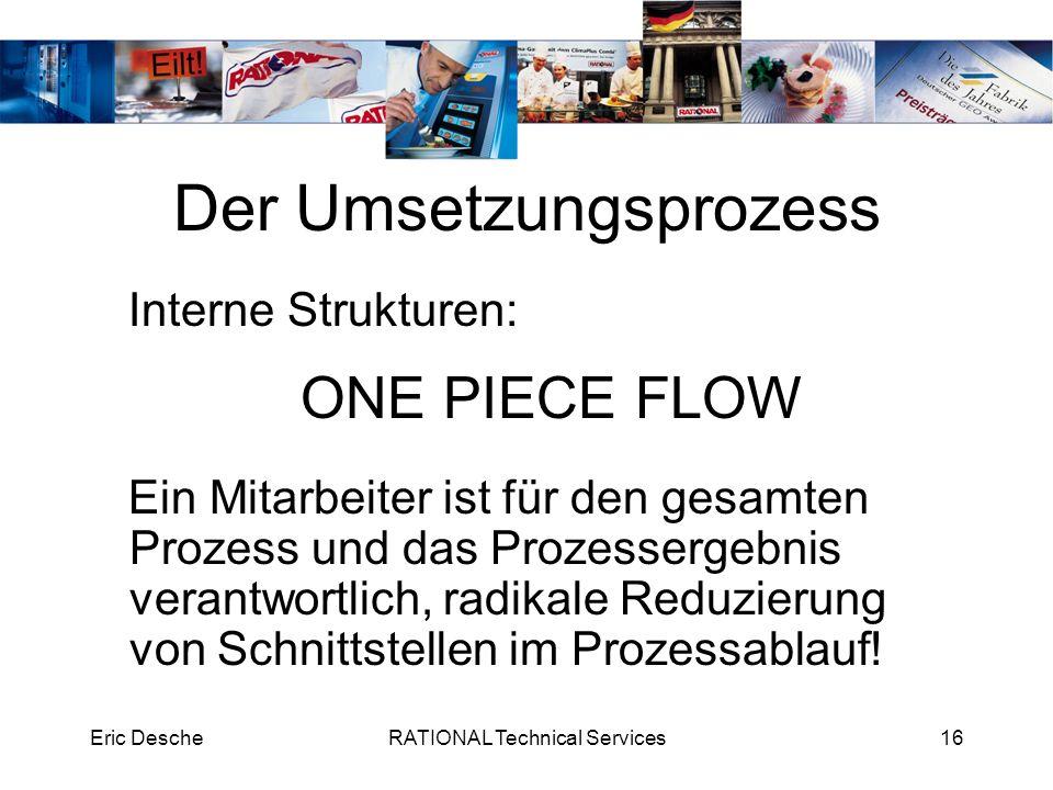 Eric DescheRATIONAL Technical Services16 Der Umsetzungsprozess Interne Strukturen: ONE PIECE FLOW Ein Mitarbeiter ist für den gesamten Prozess und das