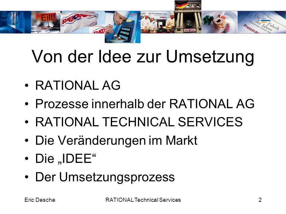 Eric DescheRATIONAL Technical Services2 Von der Idee zur Umsetzung RATIONAL AG Prozesse innerhalb der RATIONAL AG RATIONAL TECHNICAL SERVICES Die Verä
