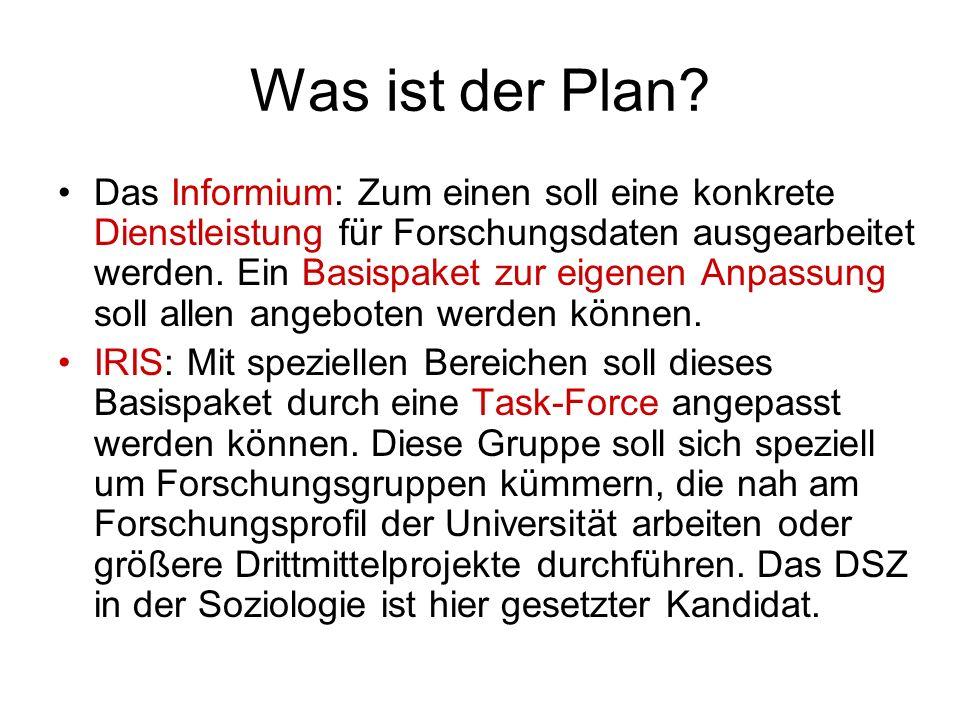 Was ist der Plan? Das Informium: Zum einen soll eine konkrete Dienstleistung für Forschungsdaten ausgearbeitet werden. Ein Basispaket zur eigenen Anpa