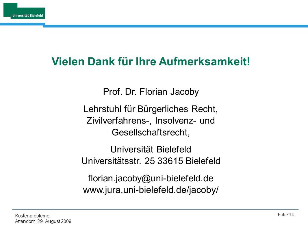 Kostenprobleme Attendorn, 29. August 2009 Folie 14 Vielen Dank für Ihre Aufmerksamkeit! Prof. Dr. Florian Jacoby Lehrstuhl für Bürgerliches Recht, Ziv
