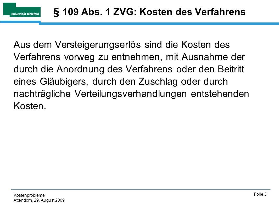 Kostenprobleme Attendorn, 29. August 2009 Folie 3 § 109 Abs. 1 ZVG: Kosten des Verfahrens Aus dem Versteigerungserlös sind die Kosten des Verfahrens v