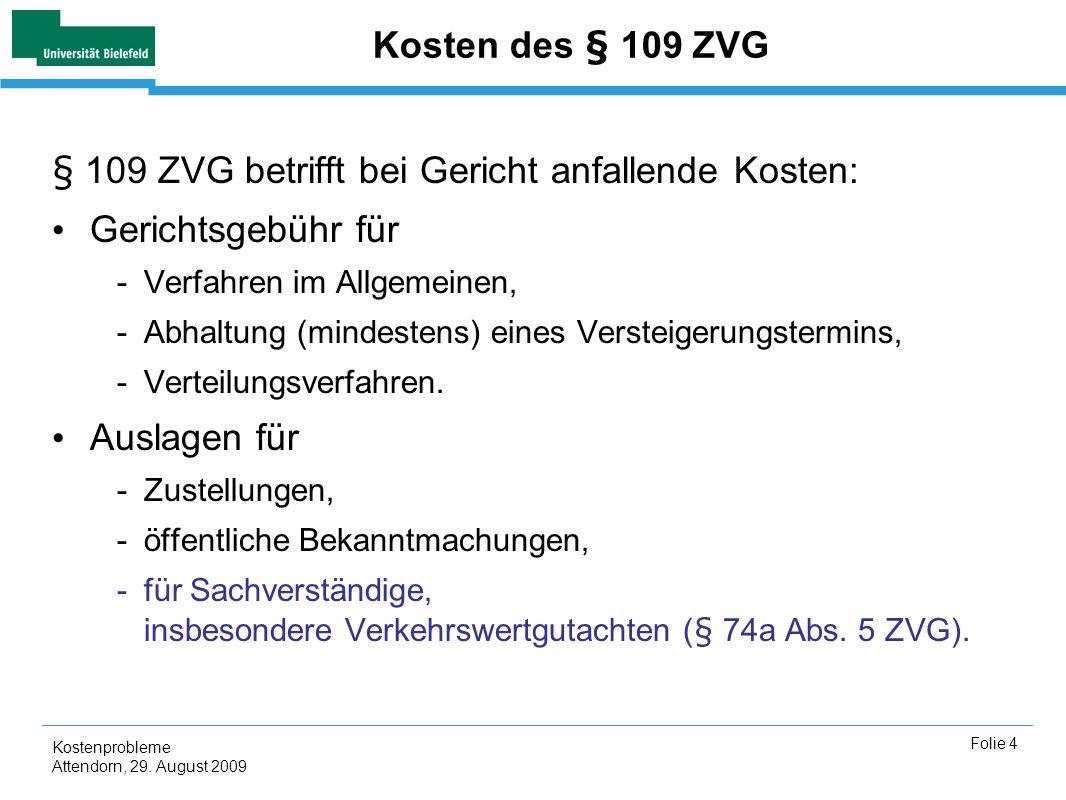 Kostenprobleme Attendorn, 29. August 2009 Folie 4 Kosten des § 109 ZVG § 109 ZVG betrifft bei Gericht anfallende Kosten: Gerichtsgebühr für -Verfahren
