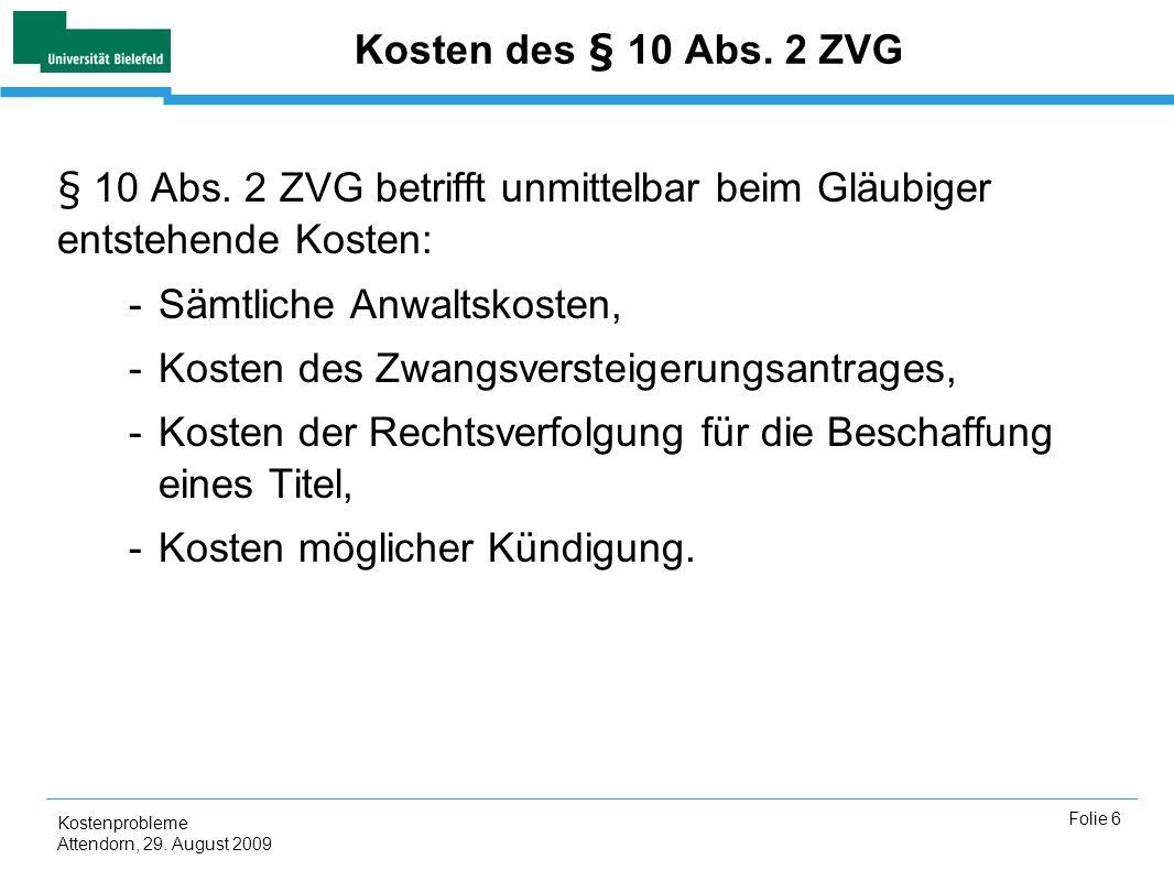 Kostenprobleme Attendorn, 29. August 2009 Folie 6 Kosten des § 10 Abs. 2 ZVG § 10 Abs. 2 ZVG betrifft unmittelbar beim Gläubiger entstehende Kosten: -