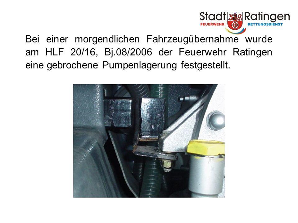 Bei einer morgendlichen Fahrzeugübernahme wurde am HLF 20/16, Bj.08/2006 der Feuerwehr Ratingen eine gebrochene Pumpenlagerung festgestellt.