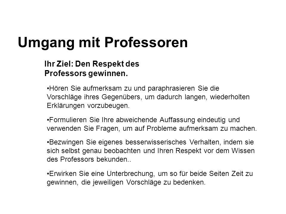 Umgang mit Professoren Ihr Ziel: Den Respekt des Professors gewinnen. Hören Sie aufmerksam zu und paraphrasieren Sie die Vorschläge ihres Gegenübers,