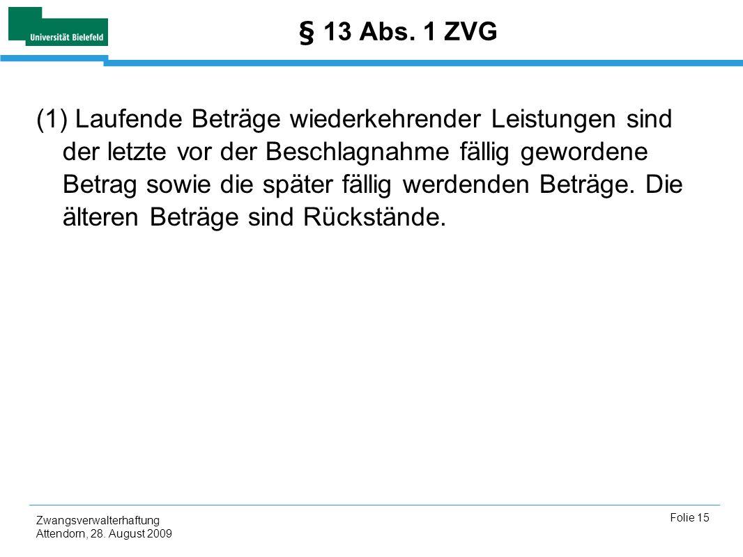Zwangsverwalterhaftung Attendorn, 28. August 2009 Folie 15 § 13 Abs. 1 ZVG (1) Laufende Beträge wiederkehrender Leistungen sind der letzte vor der Bes