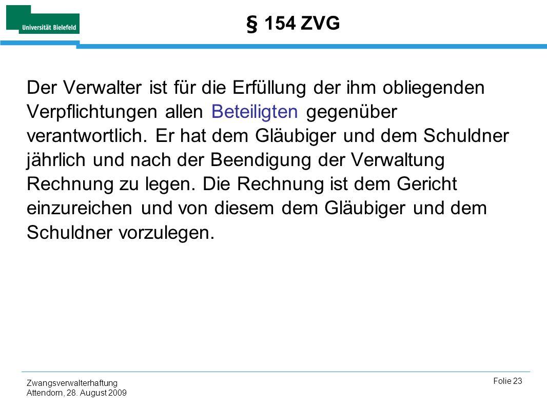 Zwangsverwalterhaftung Attendorn, 28. August 2009 Folie 23 § 154 ZVG Der Verwalter ist für die Erfüllung der ihm obliegenden Verpflichtungen allen Bet