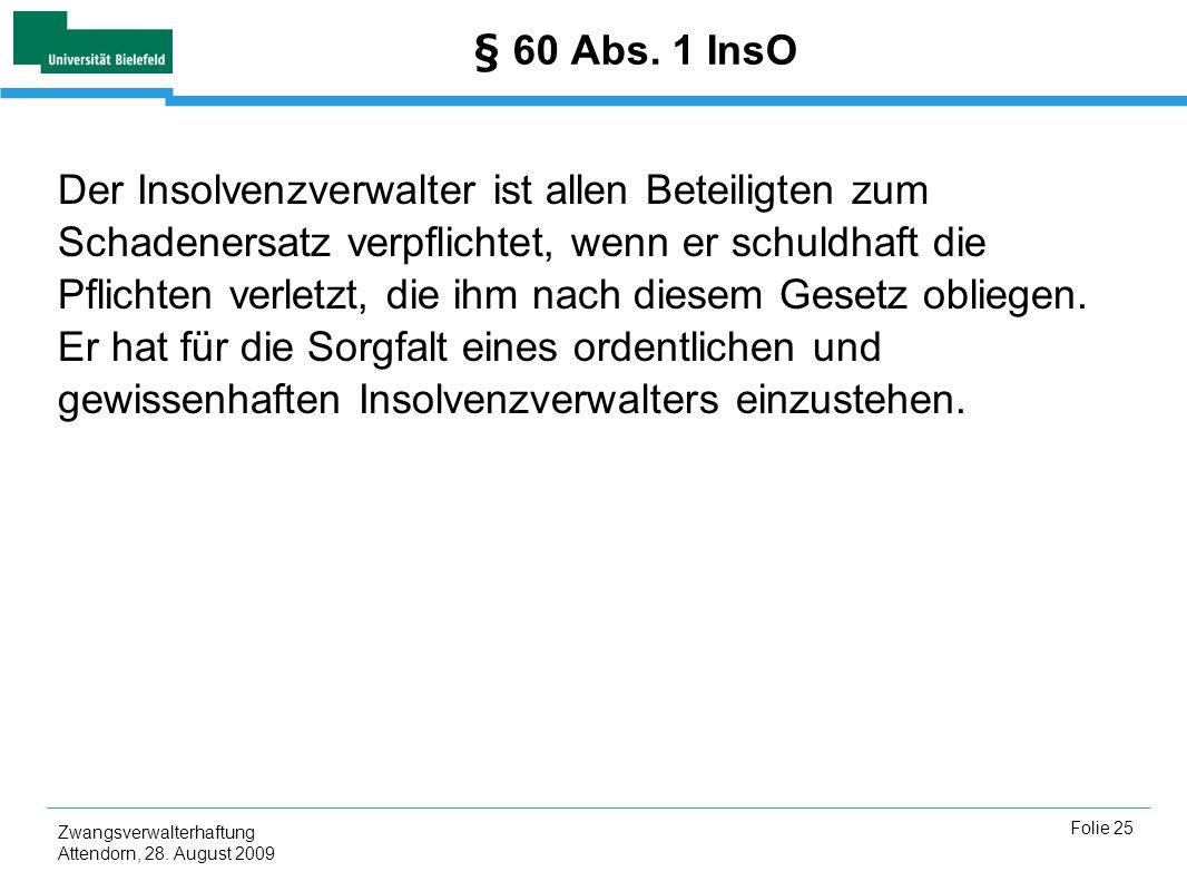 Zwangsverwalterhaftung Attendorn, 28. August 2009 Folie 25 § 60 Abs. 1 InsO Der Insolvenzverwalter ist allen Beteiligten zum Schadenersatz verpflichte
