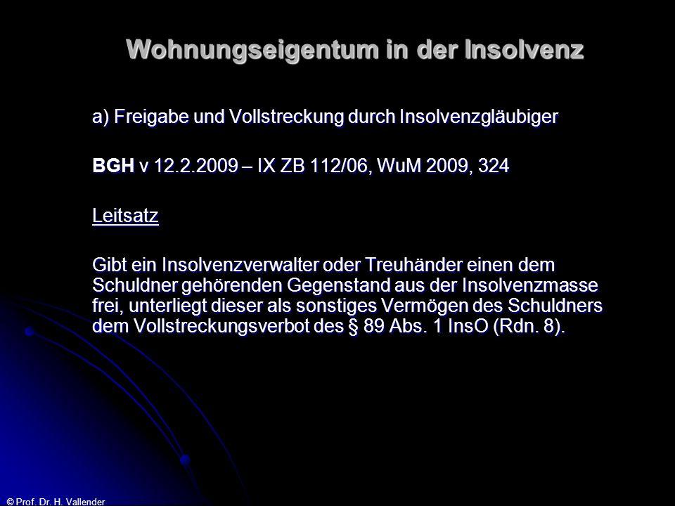 © Prof. Dr. H. Vallender Wohnungseigentum in der Insolvenz a) Freigabe und Vollstreckung durch Insolvenzgläubiger BGH v 12.2.2009 – IX ZB 112/06, WuM