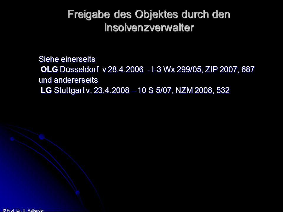 © Prof. Dr. H. Vallender Freigabe des Objektes durch den Insolvenzverwalter Siehe einerseits OLG Düsseldorf v 28.4.2006 - I-3 Wx 299/05; ZIP 2007, 687