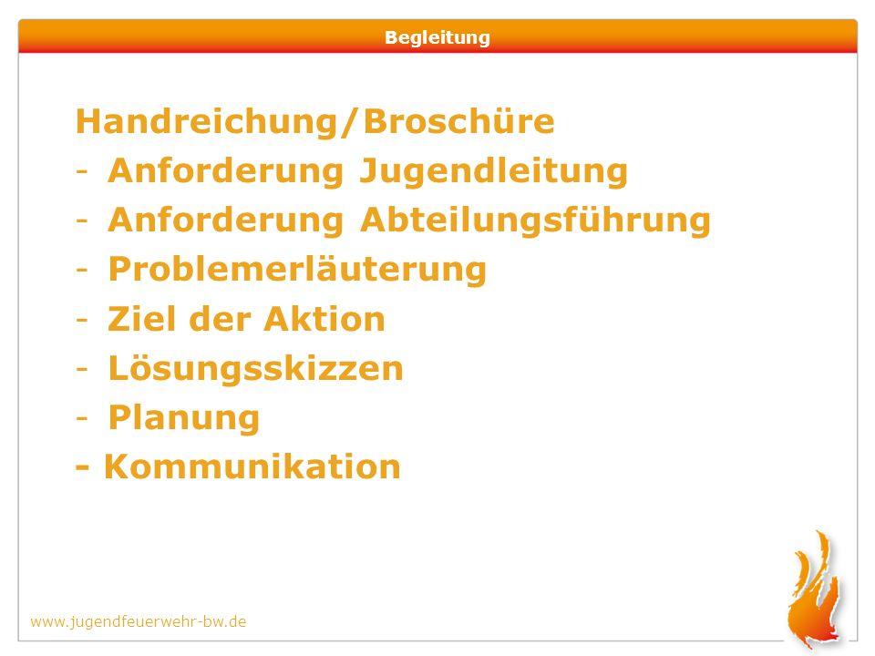 www.jugendfeuerwehr-bw.de Begleitung Handreichung/Broschüre -Anforderung Jugendleitung -Anforderung Abteilungsführung -Problemerläuterung -Ziel der Aktion -Lösungsskizzen -Planung - Kommunikation