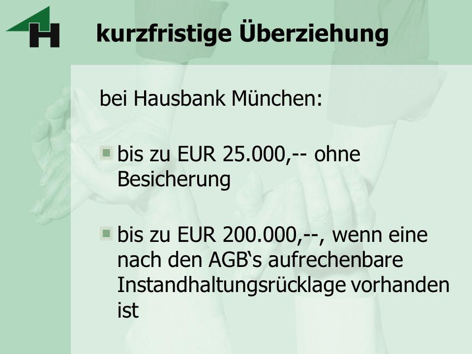 kurzfristige Überziehung bei Hausbank München: bis zu EUR 25.000,-- ohne Besicherung bis zu EUR 200.000,--, wenn eine nach den AGBs aufrechenbare Inst