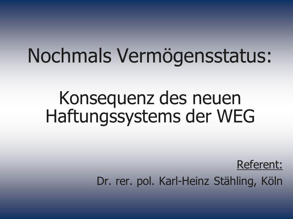 Nochmals Vermögensstatus: Konsequenz des neuen Haftungssystems der WEG Referent: Dr. rer. pol. Karl-Heinz Stähling, Köln