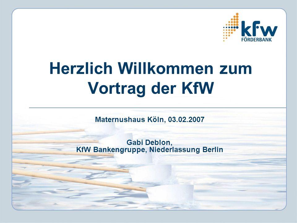 Herzlich Willkommen zum Vortrag der KfW Maternushaus Köln, 03.02.2007 Gabi Deblon, KfW Bankengruppe, Niederlassung Berlin