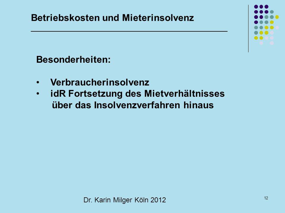 12 Dr. Karin Milger Köln 2012 Besonderheiten: Verbraucherinsolvenz idR Fortsetzung des Mietverhältnisses über das Insolvenzverfahren hinaus Betriebsko
