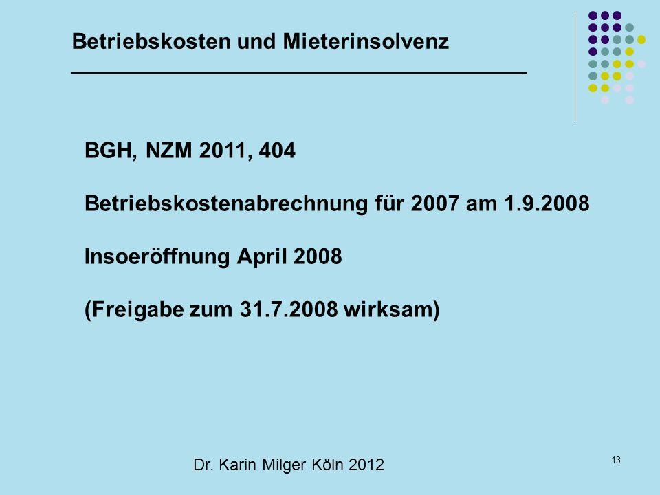 13 Dr. Karin Milger Köln 2012 BGH, NZM 2011, 404 Betriebskostenabrechnung für 2007 am 1.9.2008 Insoeröffnung April 2008 (Freigabe zum 31.7.2008 wirksa