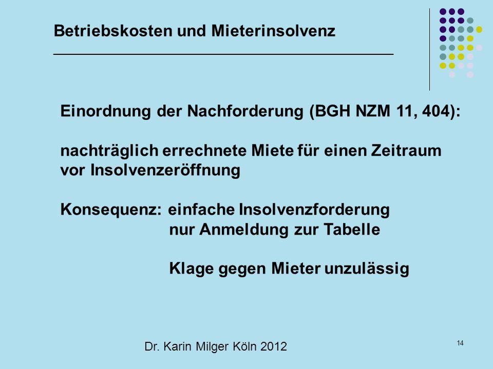 14 Dr. Karin Milger Köln 2012 Einordnung der Nachforderung (BGH NZM 11, 404): nachträglich errechnete Miete für einen Zeitraum vor Insolvenzeröffnung