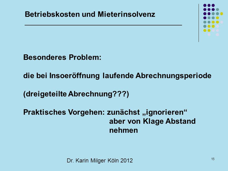 15 Dr. Karin Milger Köln 2012 Besonderes Problem: die bei Insoeröffnung laufende Abrechnungsperiode (dreigeteilte Abrechnung???) Praktisches Vorgehen: