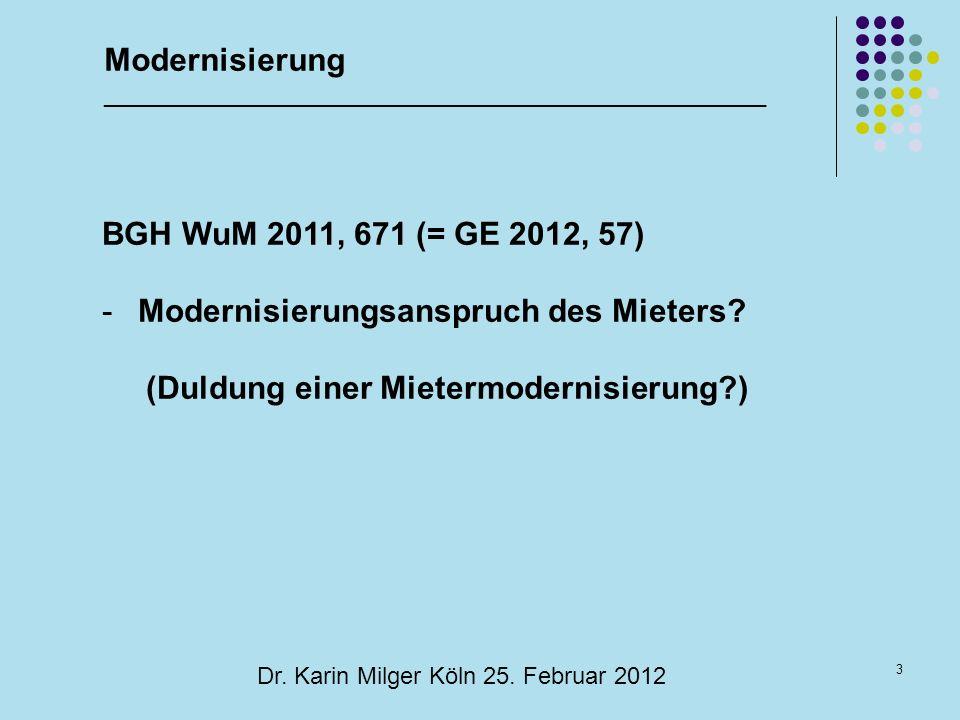 3 Dr. Karin Milger Köln 25. Februar 2012 BGH WuM 2011, 671 (= GE 2012, 57) -Modernisierungsanspruch des Mieters? (Duldung einer Mietermodernisierung?)