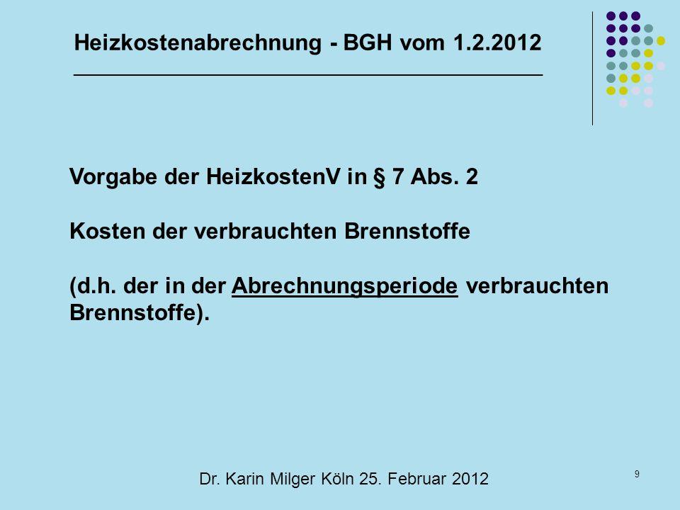 9 Dr. Karin Milger Köln 25. Februar 2012 Vorgabe der HeizkostenV in § 7 Abs. 2 Kosten der verbrauchten Brennstoffe (d.h. der in der Abrechnungsperiode