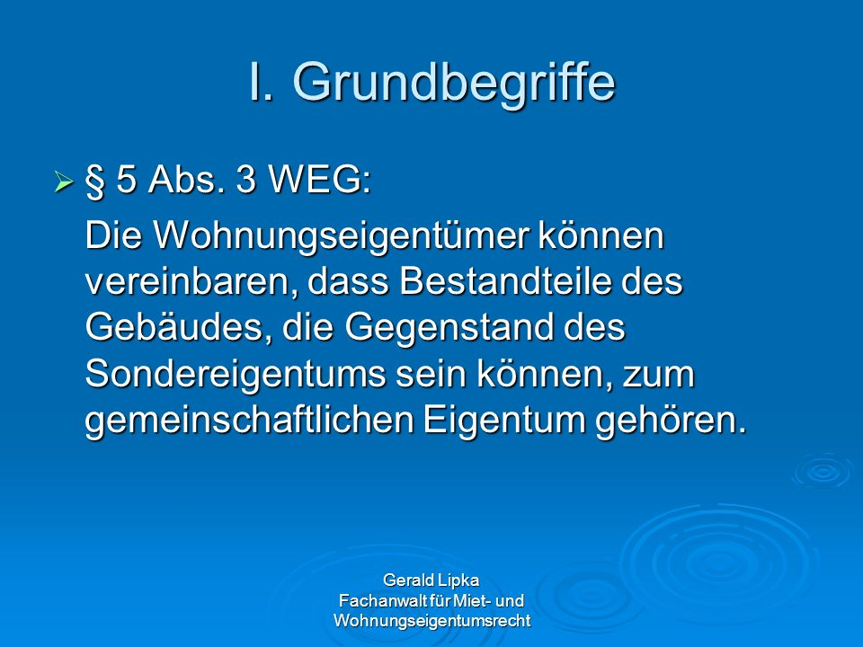 Gerald Lipka Fachanwalt für Miet- und Wohnungseigentumsrecht I. Grundbegriffe § 5 Abs. 3 WEG: § 5 Abs. 3 WEG: Die Wohnungseigentümer können vereinbare