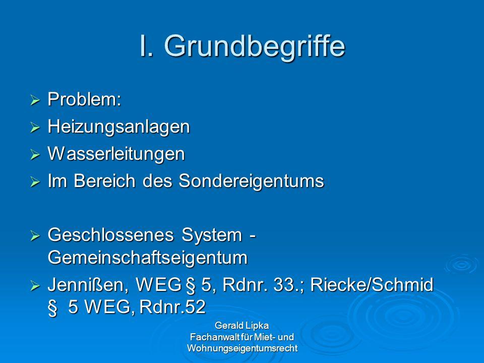Gerald Lipka Fachanwalt für Miet- und Wohnungseigentumsrecht I. Grundbegriffe Problem: Problem: Heizungsanlagen Heizungsanlagen Wasserleitungen Wasser