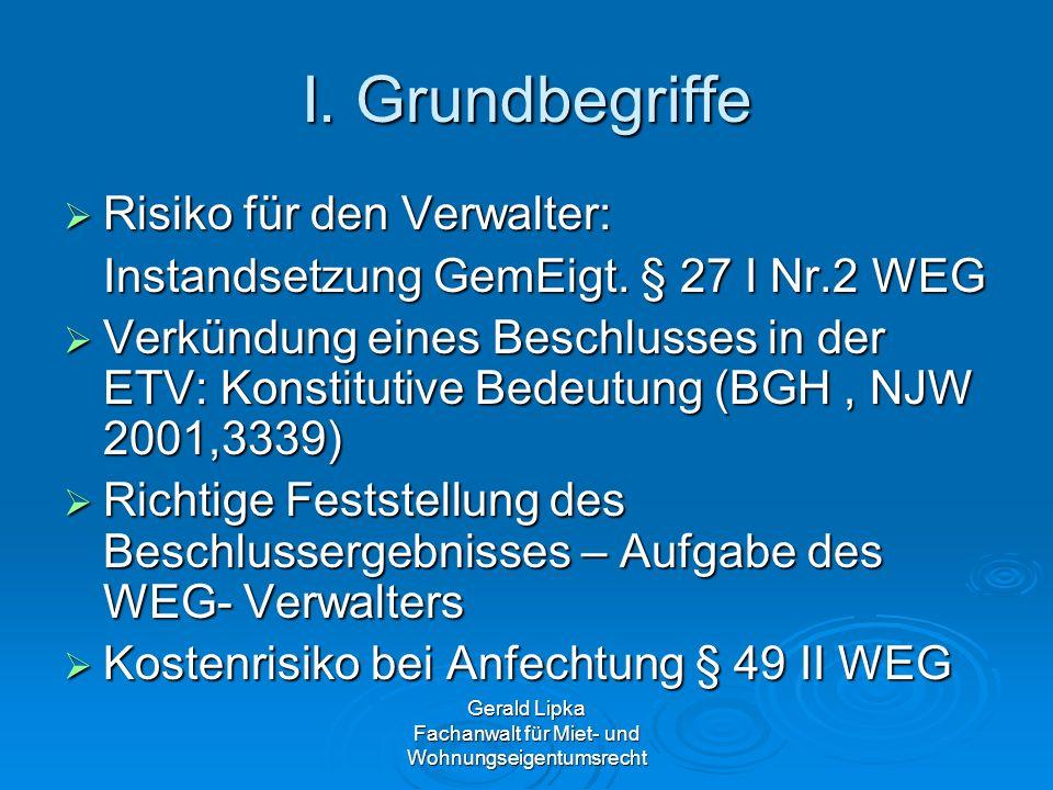 Gerald Lipka Fachanwalt für Miet- und Wohnungseigentumsrecht I. Grundbegriffe Risiko für den Verwalter: Risiko für den Verwalter: Instandsetzung GemEi