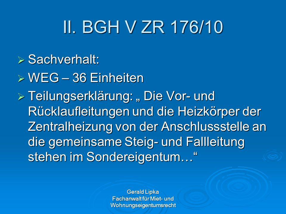 II. BGH V ZR 176/10 Sachverhalt: Sachverhalt: WEG – 36 Einheiten WEG – 36 Einheiten Teilungserklärung: Die Vor- und Rücklaufleitungen und die Heizkörp