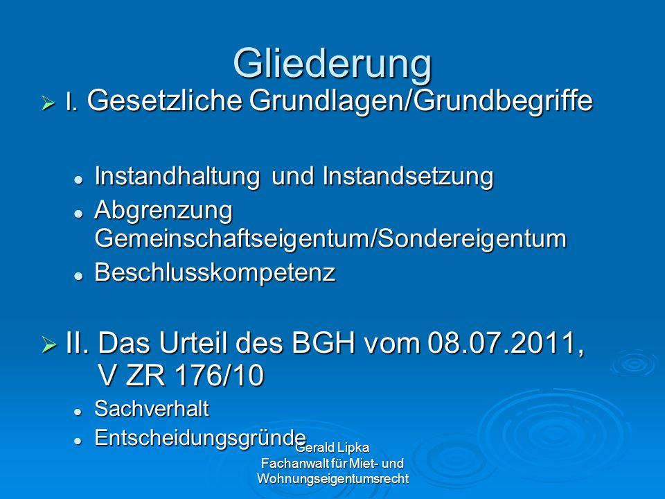 Gerald Lipka Fachanwalt für Miet- und Wohnungseigentumsrecht BGH V ZR 176/10 Entscheidungsgründe: Entscheidungsgründe: 1.Erneuerung Heizungszentrale und Steigleitungen und SU110.000 1.Erneuerung Heizungszentrale und Steigleitungen und SU110.000 Beschlüsse 2007 und 2008 bestandskräftig Beschlüsse 2007 und 2008 bestandskräftig Beschlusskompetenz für Instandsetzung am Gemeinschaftseigentum Beschlusskompetenz für Instandsetzung am Gemeinschaftseigentum Heizungszentrale u.