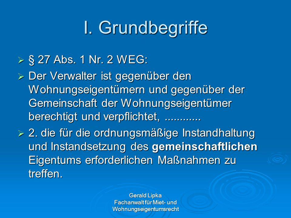 Gerald Lipka Fachanwalt für Miet- und Wohnungseigentumsrecht I. Grundbegriffe § 27 Abs. 1 Nr. 2 WEG: § 27 Abs. 1 Nr. 2 WEG: Der Verwalter ist gegenübe