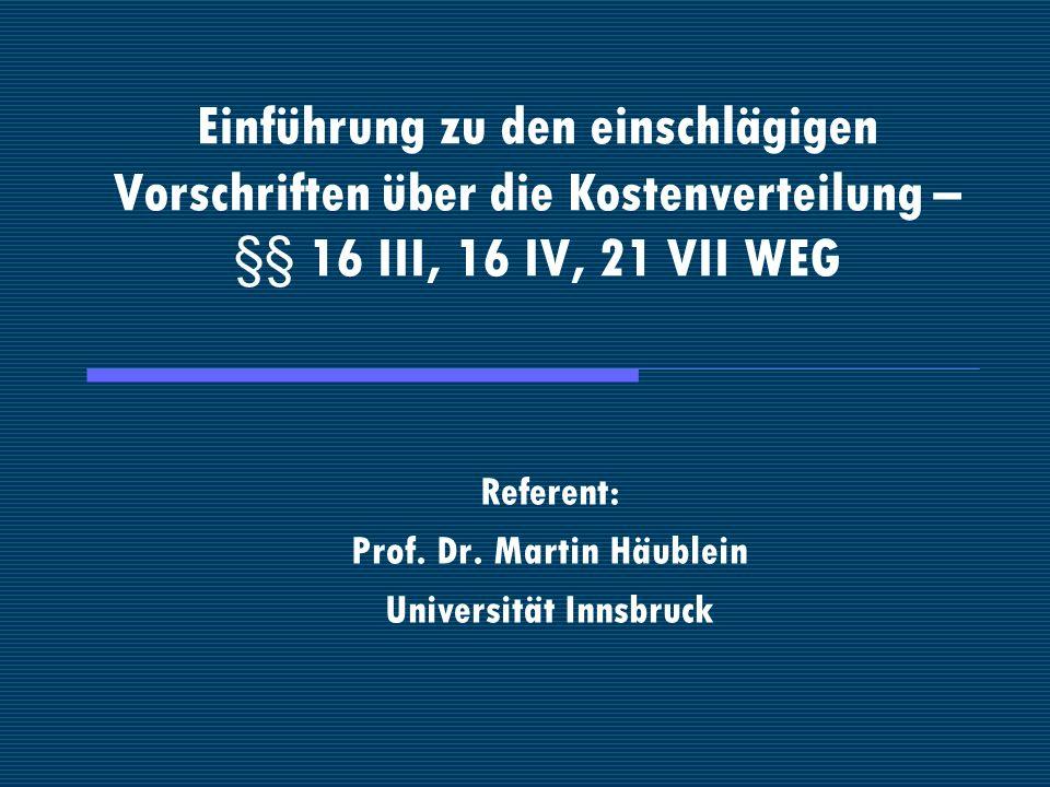 Einführung zu den einschlägigen Vorschriften über die Kostenverteilung – §§ 16 III, 16 IV, 21 VII WEG Referent: Prof. Dr. Martin Häublein Universität
