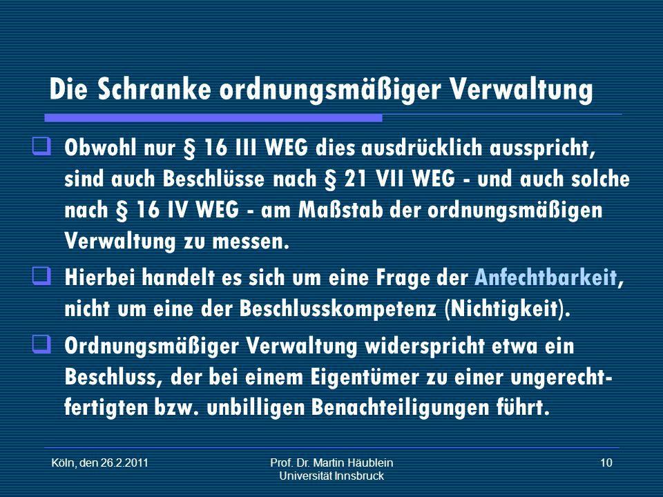 Köln, den 26.2.2011Prof. Dr. Martin Häublein Universität Innsbruck 10 Die Schranke ordnungsmäßiger Verwaltung Obwohl nur § 16 III WEG dies ausdrücklic