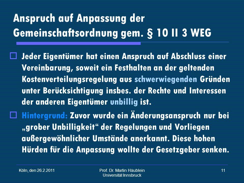 Köln, den 26.2.2011Prof. Dr. Martin Häublein Universität Innsbruck 11 Anspruch auf Anpassung der Gemeinschaftsordnung gem. § 10 II 3 WEG Jeder Eigentü