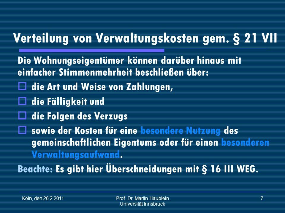 Köln, den 26.2.2011Prof. Dr. Martin Häublein Universität Innsbruck 7 Verteilung von Verwaltungskosten gem. § 21 VII Die Wohnungseigentümer können darü