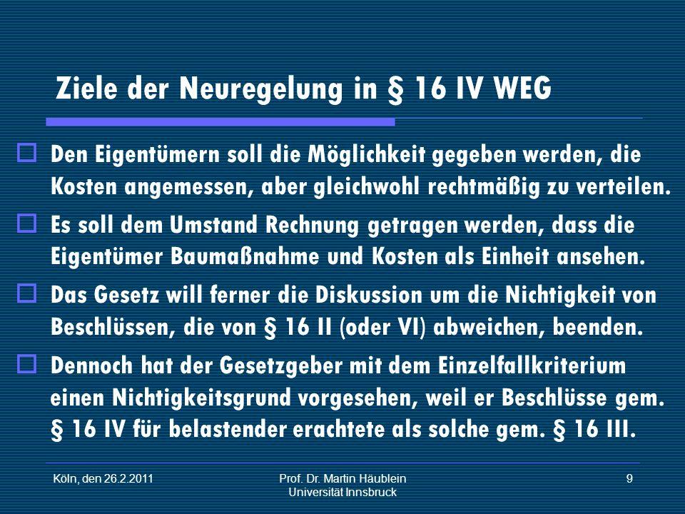 Köln, den 26.2.2011Prof. Dr. Martin Häublein Universität Innsbruck 9 Ziele der Neuregelung in § 16 IV WEG Den Eigentümern soll die Möglichkeit gegeben