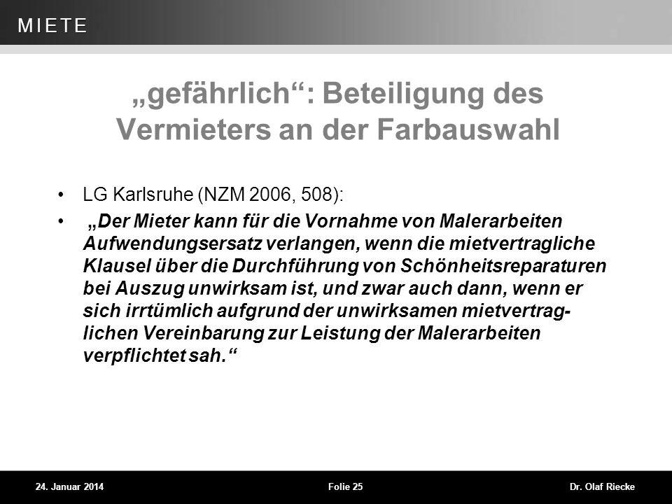 WEG 24. Januar 2014Folie 25Dr. Olaf Riecke MIETE gefährlich: Beteiligung des Vermieters an der Farbauswahl LG Karlsruhe (NZM 2006, 508): Der Mieter ka