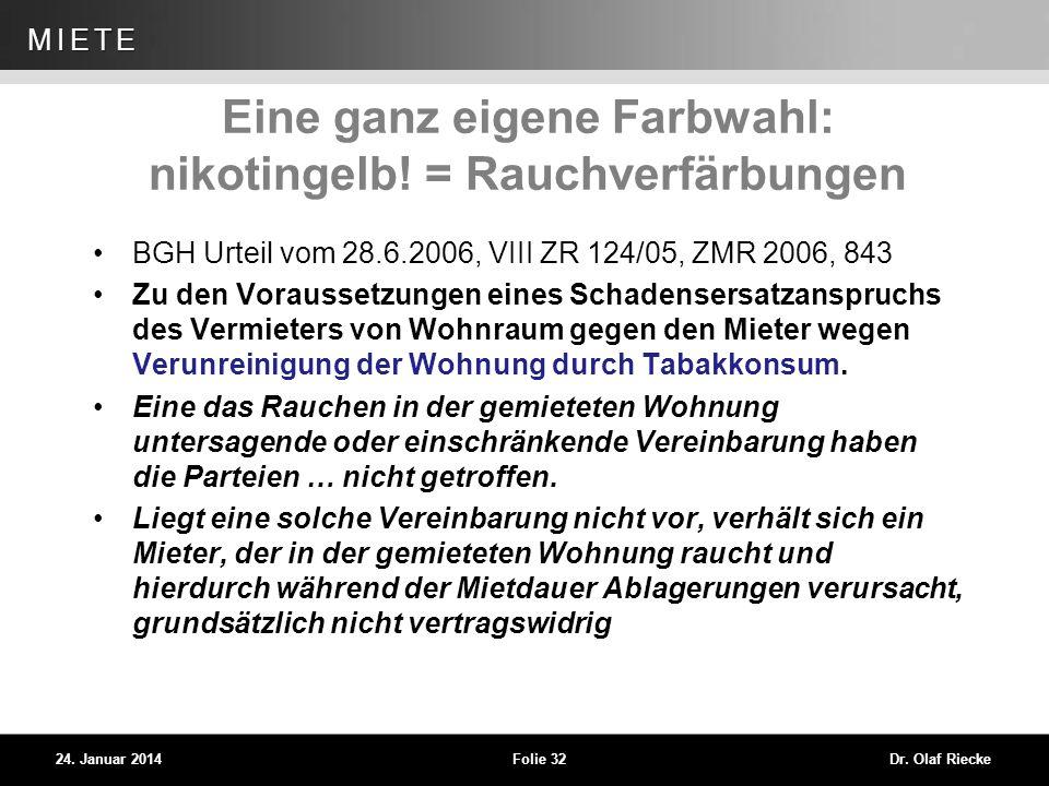 WEG 24. Januar 2014Folie 32Dr. Olaf Riecke MIETE Eine ganz eigene Farbwahl: nikotingelb! = Rauchverfärbungen BGH Urteil vom 28.6.2006, VIII ZR 124/05,