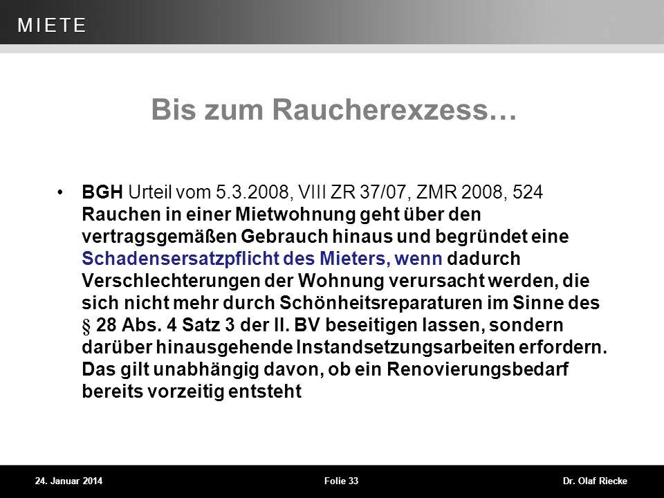 WEG 24. Januar 2014Folie 33Dr. Olaf Riecke MIETE Bis zum Raucherexzess… BGH Urteil vom 5.3.2008, VIII ZR 37/07, ZMR 2008, 524 Rauchen in einer Mietwoh