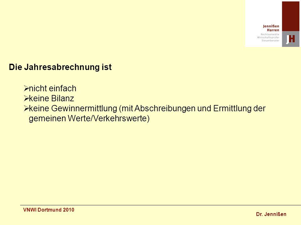 Dr. Jennißen VNWI Dortmund 2010 Die Jahresabrechnung ist nicht einfach keine Bilanz keine Gewinnermittlung (mit Abschreibungen und Ermittlung der geme