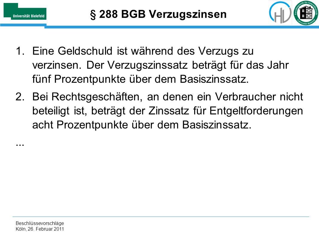 Beschlüssevorschläge Köln, 26. Februar 2011 § 288 BGB Verzugszinsen 1.Eine Geldschuld ist während des Verzugs zu verzinsen. Der Verzugszinssatz beträg