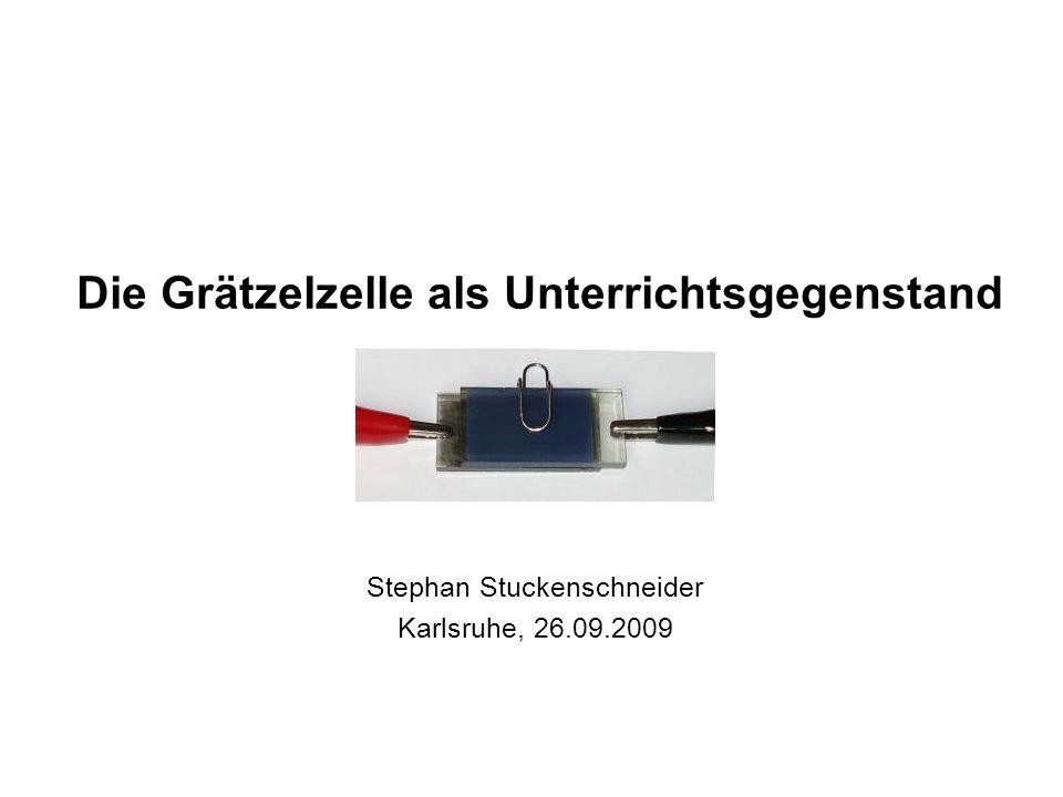 Die Grätzelzelle als Unterrichtsgegenstand Stephan Stuckenschneider Karlsruhe, 26.09.2009