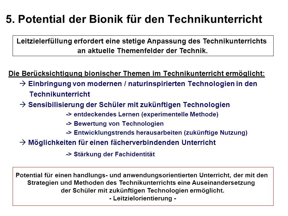 5. Potential der Bionik für den Technikunterricht Die Berücksichtigung bionischer Themen im Technikunterricht ermöglicht: Einbringung von modernen / n