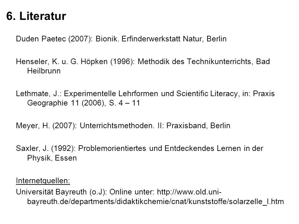6. Literatur Duden Paetec (2007): Bionik. Erfinderwerkstatt Natur, Berlin Henseler, K. u. G. Höpken (1996): Methodik des Technikunterrichts, Bad Heilb