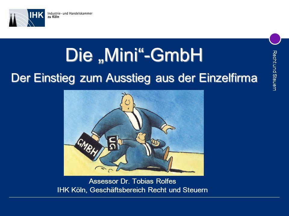 Recht und Steuern Die Mini-GmbH Der Einstieg zum Ausstieg aus der Einzelfirma Assessor Dr. Tobias Rolfes IHK Köln, Geschäftsbereich Recht und Steuern