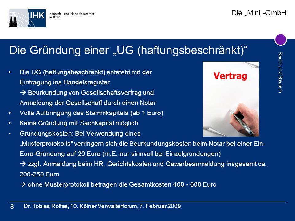 Die Mini-GmbH Recht und Steuern Dr. Tobias Rolfes, 10. Kölner Verwalterforum, 7. Februar 2009 8 Die Gründung einer UG (haftungsbeschränkt) Die UG (haf