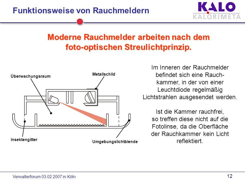 Verwalterforum 03.02.2007 in Köln 11 Einzel-Rauchmelder batteriebetrieben (KALORIMETA-Standard) Vorteile: - einfache Montage und einfacher Batteriewechsel - genügt den Anforderungen - preiswert - Vernetzung von Rauchmeldern (per Kabel / Funk) möglich 230-Volt-Rauchmelder im Netzbetrieb (besonders geeignet bei Neubauten) Vorteile:- die duale Stromversorgung (Hauptstrom per 230-Volt- Netz und Notstrom über Batterie) bietet doppelte Sicherheit - bei einem Neubau entstehen kaum Kosten, da die Kabelverlegung mit der Stromversorgung erfolgt Arten von Rauchmeldern